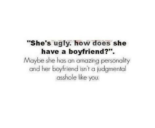 "Doe, Funny, and Ugly: ""She's ugly, how does she  have a boyfriend?""  Maybe she has an amazing personality  and her boyfriend isn't a judgmental  asshole like you."