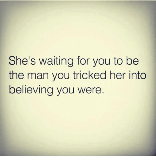 memes: She's waiting for you to be  the man you tricked her into  believing you were.
