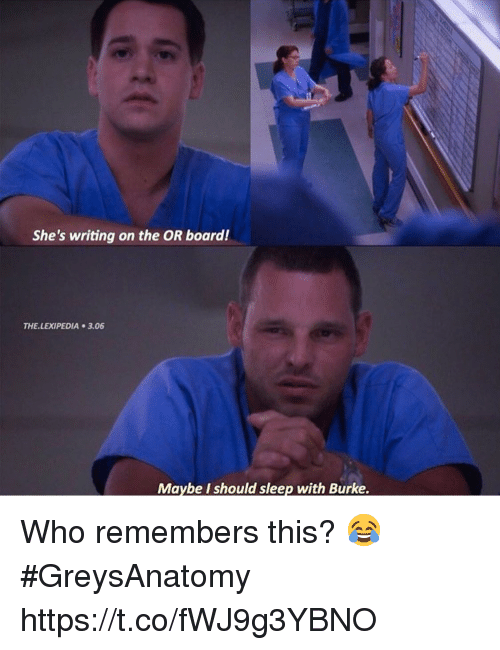 Memes, Sleep, and Board: She's writing on the OR board!  THE.LEXIPEDIA 3.06  Maybe I should sleep with Burke. Who remembers this? 😂 #GreysAnatomy https://t.co/fWJ9g3YBNO