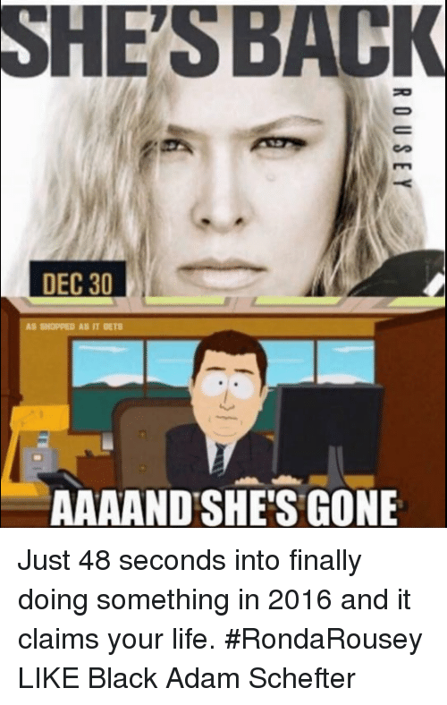 Rondarousey: SHESBACK  DEC 30  AAAAND'SHE'S GONE Just 48 seconds into finally doing something in 2016 and it claims your life. #RondaRousey  LIKE Black Adam Schefter