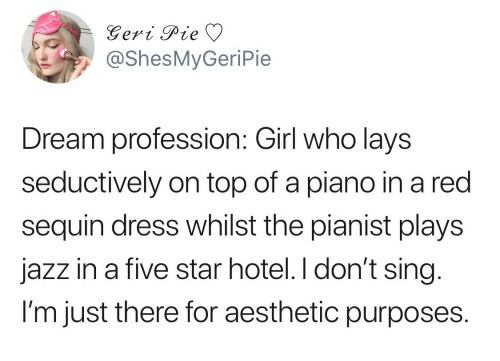 profession: @ShesMyGeriPie  Dream profession: Girl who lays  seductively on top of a piano in a red  sequin dress whilst the pianist plays  jazz in a five star hotel. I don't sing  l'm just there for aesthetic purposes