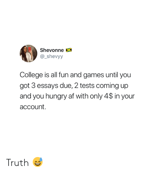 fun and games: Shevonne  @_shevyy  College is all fun and games until you  got 3 essays due, 2 tests coming up  and you hungry af with only 4$ in your  account. Truth 😅