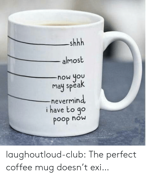 Pooped: shhh  almost  now you  may spea  -nevermin  i have to go  Poop now laughoutloud-club:  The perfect coffee mug doesn't exi…