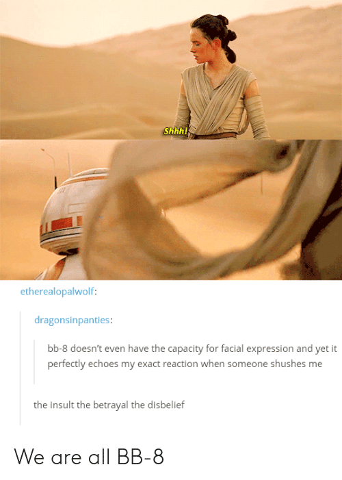 facial-expression: Shhh!  etherealopalwolf:  dragonsinpanties:  bb-8 doesn't even have the capacity for facial expression and yet it  perfectly echoes my exact reaction when someone shushes me  the insult the betrayal the disbelief We are all BB-8