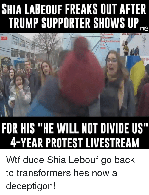 """Shia Lebouf: SHIA LABEOUF FREAKS OUT AFTER  TRUMP SUPPORTER SHOWS UP  MIO  looking at  mands  LIVE  notdivideus  tshra  FOR HIS """"HE WILL NOT DIVIDE US""""  4-YEAR PROTEST LIVESTREAM Wtf dude Shia Lebouf go back to transformers hes now a deceptigon!"""
