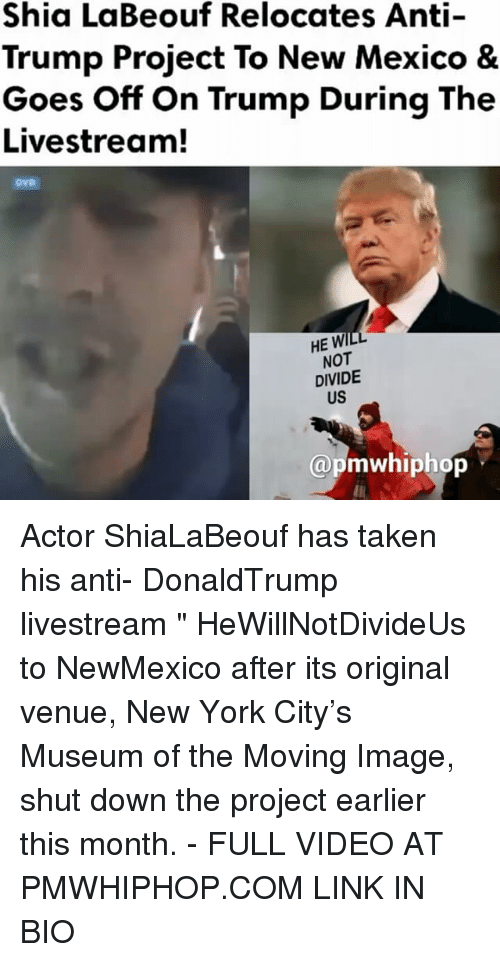 """Memes, New York, and Shia LaBeouf: Shia LaBeouf Relocates Anti-  Trump Project To New Mexico &  Goes off on Trump During The  Livestream!  HE WI  NOT  DIVIDE  (apmwhiphop Actor ShiaLaBeouf has taken his anti- DonaldTrump livestream """" HeWillNotDivideUs to NewMexico after its original venue, New York City's Museum of the Moving Image, shut down the project earlier this month. - FULL VIDEO AT PMWHIPHOP.COM LINK IN BIO"""