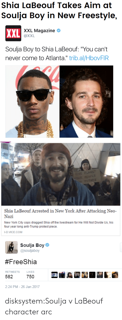 "Neo Nazi: Shia LaBeouf Takes Aim at  Soulja Boy in New Freestyle,   xXL Magazine  XXL  @XXL  Soulja Boy to Shia LaBeouf: ""You can't  never come to Atlanta."" trib.al/HbovFIR   VE PLANET  TE  Shia LaBeouf Arrested in New York After Attacking Neo-  Nazi  New York City cops dragged Shia of the livestream for He Will Not Divide Us, his  four year long anti-Trump protest piece  -D.VICE.COM   Soulja Boy  @souljaboy  #FreeShia  RETWEETS  LIKES  582  750  2:24 PM - 26 Jan 2017 disksystem:Soulja v LaBeouf character arc"