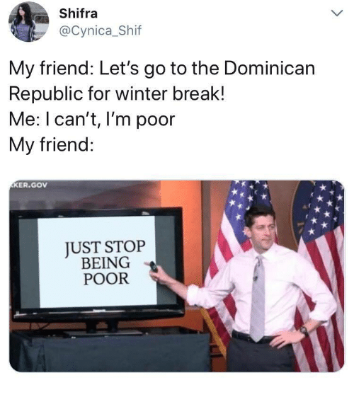lets go to the: Shifra  @Cynica_Shif  My friend: Let's go to the Dominican  Republic for winter break!  Me: I can't, I'm poor  My friend:  KER.GOv  JUST STOP  BEING  POOR
