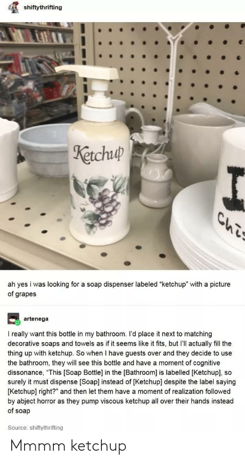 "realization: shiftythrifting  Ketchuup  Ls  ah yes i was looking for a soap dispenser labeled ""ketchup"" with a picture  of grapes  artenega  I really want this bottle in my bathroom. I'd place it next to matching  decorative soaps and towels as if it seems like it fits, but I'll actually fill the  thing up with ketchup. So when I have guests over and they decide to use  the bathroom, they will see this bottle and have a moment of cognitive  dissonance, ""This [Soap Bottle] in the [Bathroom] is labelled [Ketchup], so  surely it must dispense [Soap] instead of [Ketchup] despite the label saying  [Ketchup] right?"" and then let them have a moment of realization followed  by abject horror as they pump viscous ketchup all over their hands instead  of soap  Source: shiftythrifting Mmmm ketchup"
