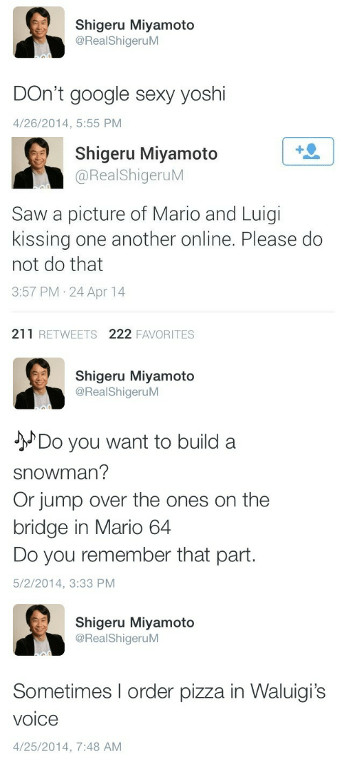 Part 5: Shigeru Miyamoto  @RealShigeruM  DOn't google sexy yoshi  4/26/2014, 5:55 PM   1  Shigeru Miyamoto  @RealShigeruM  Saw a picture of Mario and Luigi  kissing one another online. Please do  not do that  3:57 PM 24 Apr 14  211 RETWEETS 222 FAVORITES   Shigeru Miyamoto  @RealShigeruM  JDo you want to build a  snowman?  Or jump over the ones on the  bridge in Mario 64  Do you remember that part.  5/2/2014, 3:33 PM   Shigeru Miyamoto  @RealShigeruM  Sometimes I order pizza in Waluigi's  voice  4/25/2014, 7:48 AM