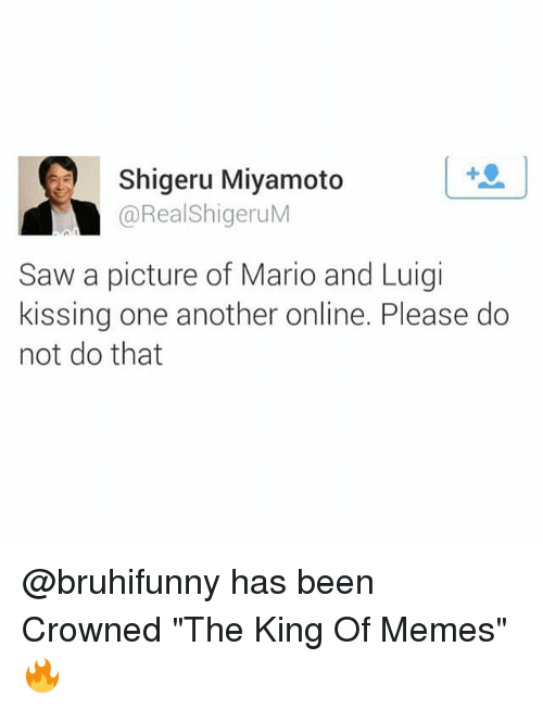 """Shigeru Miyamoto: Shigeru Miyamoto  @RealShigeruM  Saw a picture of Mario and Luigi  kissing one another online. Please do  not do that @bruhifunny has been Crowned """"The King Of Memes"""" 🔥"""