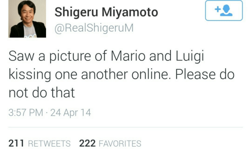 Shigeru Miyamoto: Shigeru Miyamoto  @RealShigeruM  Saw a picture of Mario and Luigi  kissing one another online. Please do  not do that  3:57 PM- 24 Apr 14  211 RETWEETS 222 FAVORITES