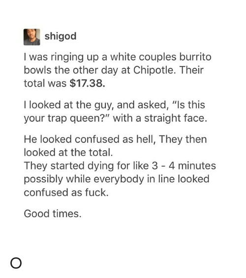 """Chipotle, Confused, and Trap: shigod  I was ringing up a white couples burrito  bowls the other day at Chipotle. Their  total was $17.38.  I looked at the guy, and asked, """"Is this  your trap queen?"""" with a straight face.  He looked confused as hell, They then  looked at the total.  They started dying for like 3 4 minutes  possibly while everybody in line looked  confused as fuck.  Good times. O"""