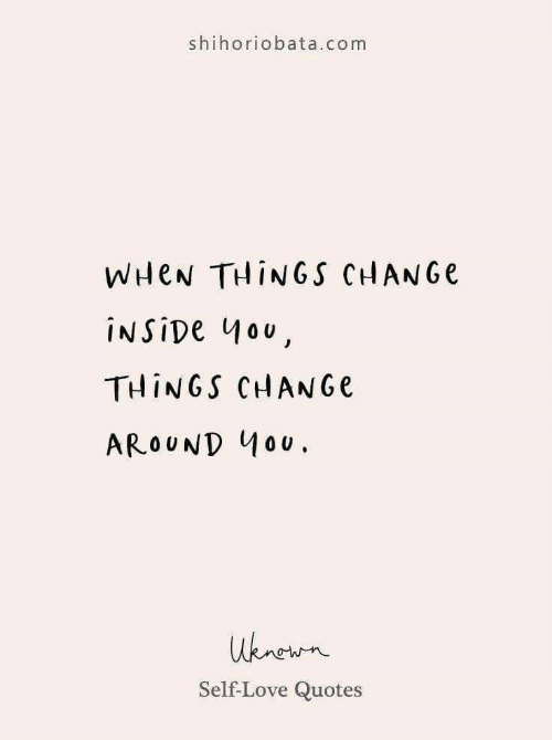 self love: shihoriobata.com  WHEN THINGS CHANGE  INSIDE 4ou,  THINGS CHANGE  AROUND 40U.  uknewn  Self-Love Quotes