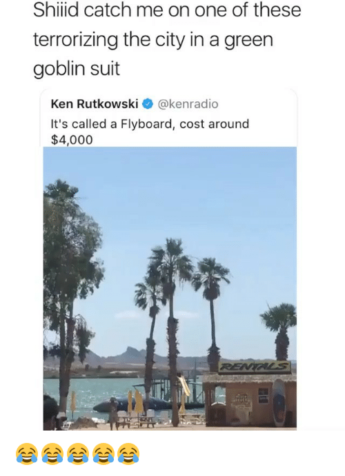 Green Goblin, Ken, and Girl Memes: Shiid catch me on one of these  terrorizing the city in a green  goblin suit  Ken Rutkowski @kenradio  It's called a Flyboard, cost around  $4,000 😂😂😂😂😂