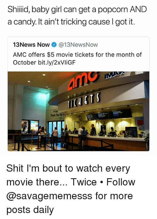 Tricking: Shiiid, baby girl can get a popcorn AND  a candy. It ain't tricking cause I got it.  13News Now @13NewsNow  AMC offers $5 movie tickets for the month of  October bit.ly/2xVliGF  个Rof  Thank You for Shit I'm bout to watch every movie there... Twice • Follow @savagememesss for more posts daily