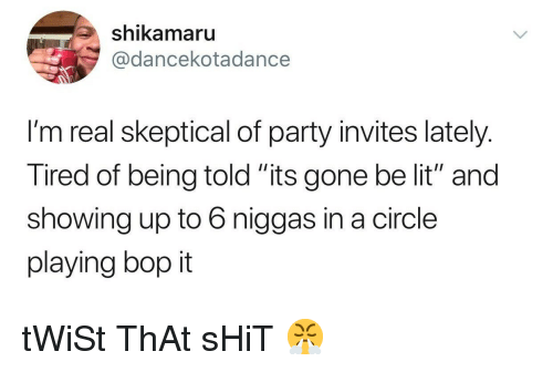 """shikamaru: shikamaru  @dancekotadance  I'm real skeptical of party invites lately.  Tired of being told """"its gone be lit"""" and  showing up to 6 niggas in a circle  playing bop it tWiSt ThAt sHiT 😤"""