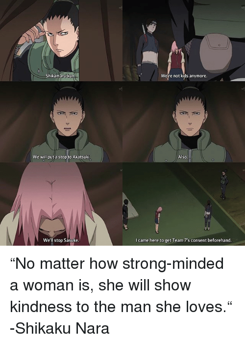 """nara: Shikamarupkun  Were not kids anymore.  We will put a stop to Akatsuki  Also  We'll stop Sasuke  I came here to get Team 7's consent beforehand """"No matter how strong-minded a woman is, she will show kindness to the man she loves."""" -Shikaku Nara"""