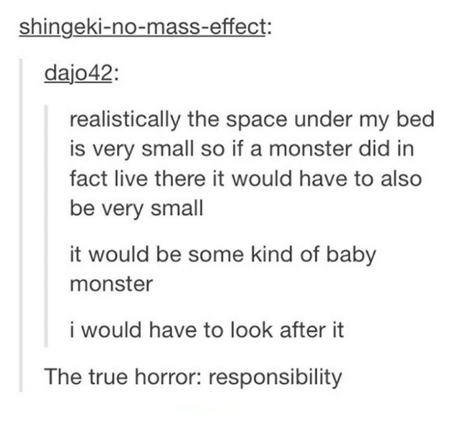 Mass Effect: Shingeki-no-mass-effect:  dajo42  realistically the space under my bed  is very small so if a monster did in  fact live there it would have to also  be very small  it would be some kind of baby  monster  i would have to look after it  The true horror: responsibility