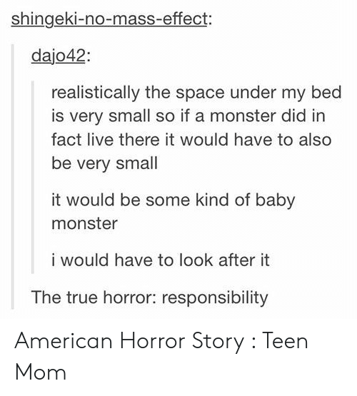 Mass Effect: shingeki-no-mass-effect:  dajo42  realistically the space under my bed  is very small so if a monster did in  fact live there it would have to also  be very small  it would be some kind of baby  monster  i would have to look after it  The true horror: responsibility American Horror Story : Teen Mom