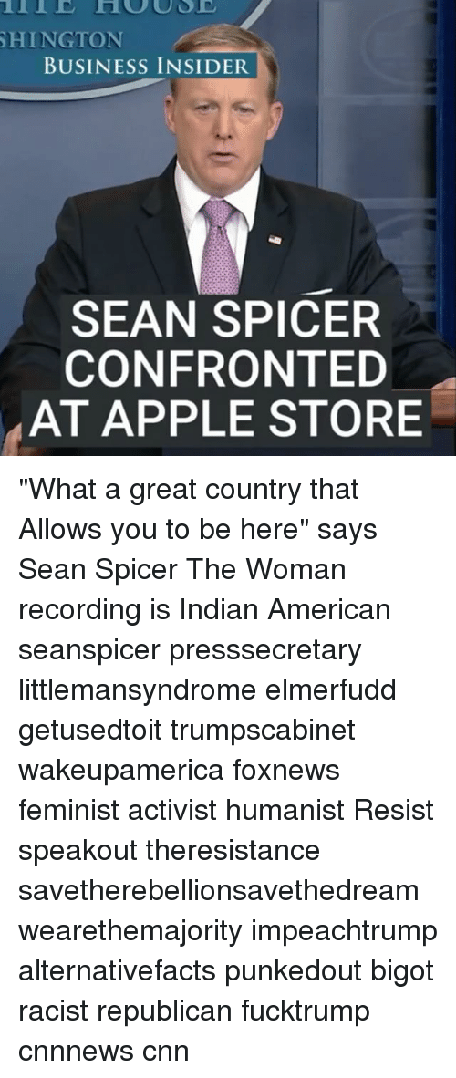 "Memes, 🤖, and Resistance: SHINGTON  BUSINESS INSIDER  SEAN SPICER  CONFRONTED  AT APPLE STORE ""What a great country that Allows you to be here"" says Sean Spicer The Woman recording is Indian American seanspicer presssecretary littlemansyndrome elmerfudd getusedtoit trumpscabinet wakeupamerica foxnews feminist activist humanist Resist speakout theresistance savetherebellionsavethedream wearethemajority impeachtrump alternativefacts punkedout bigot racist republican fucktrump cnnnews cnn"