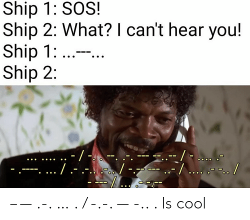 cant-hear-you: Ship 1: SOS!  Ship 2: What? I can't hear you!  Ship 1: ...  Ship 2:  -/ -  --/... .-.. /  ./.-  .-...-. – — .-. … . / -.-. — -.. . Is cool