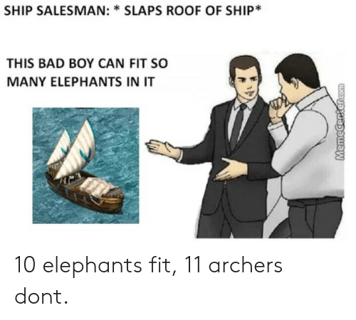 archers: SHIP SALESMAN: * SLAPS ROOF OF SHIP*  THIS BAD BOY CAN FIT SO  MANY ELEPHANTS IN IT 10 elephants fit, 11 archers dont.