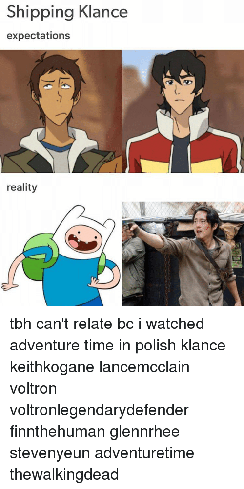 Memes, 🤖, and Voltron: Shipping Klance  expectations  reality tbh can't relate bc i watched adventure time in polish klance keithkogane lancemcclain voltron voltronlegendarydefender finnthehuman glennrhee stevenyeun adventuretime thewalkingdead