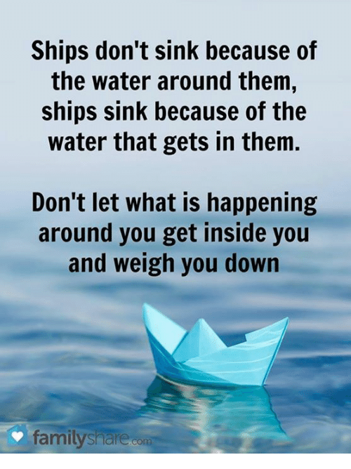 Dank, 🤖, and Down: Ships don't sink because of  the water around them,  ships sink because of the  water that gets in them.  Don't let what is happening  around you get inside you  and weigh you down  family sharedom