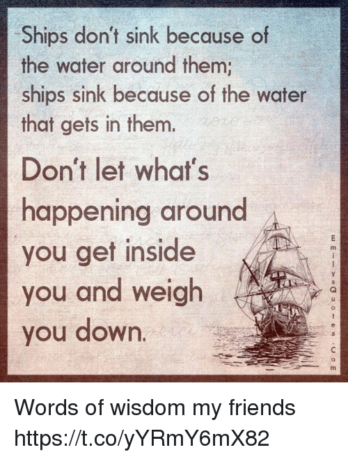 Friends, Memes, and Water: Ships don't sink because of  the water around them;  ships sink because of the water  that gets in them.  Don't let what's  happening around  you get inside  you and weigh  you down  m. Words of wisdom my friends https://t.co/yYRmY6mX82