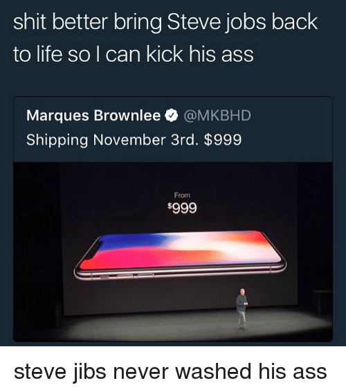 Ass, Life, and Memes: shit better bring Steve jobs back  to life so I can kick his ass  Marques Brownlee @MKBHD  Shipping November 3rd. $999  From steve jibs never washed his ass