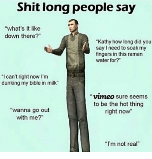 """kathy: Shit long people say  """"what's it like  down there?""""  Kathy how long did you  say I need to soak my  fingers in this ramen  water for?  I can't right now I'm  dunking my bible in milk  vmeo sure seems  to be the hot thing  right now  """"wanna go out  with me?""""  """"I'm not real"""""""