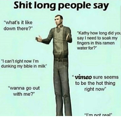 """vimeo: Shit long people say  """"what's it like  down there?""""  Kathy how long did you  say I need to soak my  fingers in this ramen  water for?  I can't right now I'm  dunking my bible in milk  vimeo sure seems  to be the hot thing  right now  """"wanna go out  with me?""""  """"I'm nnt real"""