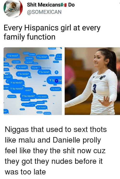 Family, Memes, and Nudes: Shit Mexicansl Do  @SOMEXICAN  Every Hispanics girl at every  family function  Y tu novo?  Y tu novio?  Y tu novio?  Y tu nov  Y tu novio?  Y tu novio?  ovio?  Y tu novio?  Y tu novisNO  WITH ECH0  Y tu novio?  Y tu novio?  u novio?  Y tus ov  Y tu novio?  nev y tu novio? ovio?  Y tu novio?  Y tu novio?  Y tu novio?  Y tu novio07  Y tu novO  Y tu novio?  io? Niggas that used to sext thots like malu and Danielle prolly feel like they the shit now cuz they got they nudes before it was too late