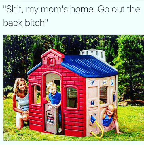 "Bitch, Moms, and Shit: ""Shit, my mom's home. Go out the  back bitch"""