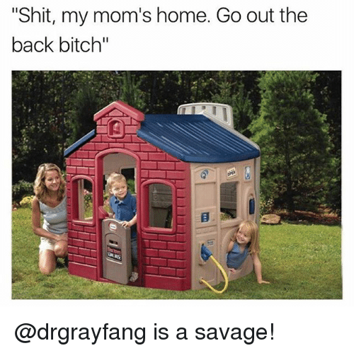 """Bitch, Moms, and Savage: """"Shit, my mom's home. Go out the  back bitch"""" @drgrayfang is a savage!"""