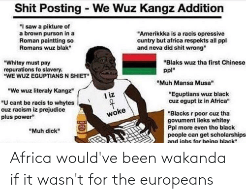 """prejudice: Shit Posting - We Wuz Kangz Addition  """"I saw a pikture of  a brown purson in a  Roman paintting so  Romans wuz blak""""  """"Amerikkka is a racis opressive  cuntry but africa respekts all ppl  and neva did shit wrong""""  """"Blaks wuz tha first Chinese  """"Whitey must pay  repurations fo slavery.  *WE WUZ EGUPTIANS N SHIET""""  ppl""""  """"Muh Mansa Musa""""  """"We wuz literaly Kangz""""  """"Eguptians wuz black  cuz egupt iz in Africa""""  I iz  """"U cant be racis to whytes  cuz racism iz prejudice  plus power""""  """"Blacks r poor cuz tha  govument lieks whitey  Ppl more even tho black  people can get scholarships  and jobs for being black""""  woke  """"Muh dick"""" Africa would've been wakanda if it wasn't for the europeans"""