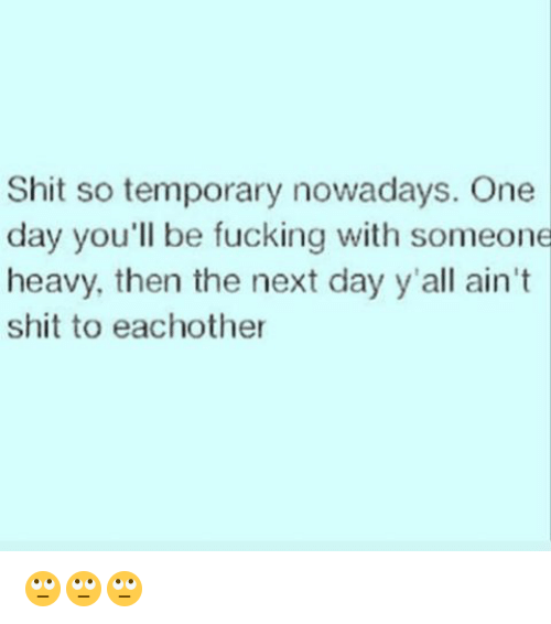 Memes, 🤖, and Next: Shit so temporary nowadays. One  day you'll be fucking with someone  heavy, then the next day y'all ain't  shit to eachother 🙄🙄🙄