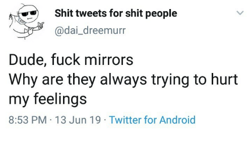 dai: Shit tweets for shit people  @dai_dreemurr  Dude, fuck mirrors  Why are they always trying to hurt  my feelings  8:53 PM 13 Jun 19 Twitter for Android