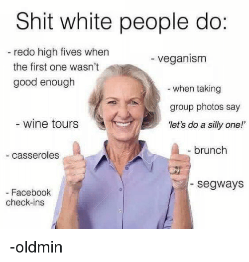 "Persimmon: Shit white people do:  redo high fives when  veganism  the first one wasn't  good enough  when taking  group photos say  wine tours  ""let's do a silly one!'  brunch  casseroles  Segways  Facebook  check-ins -oldmin"