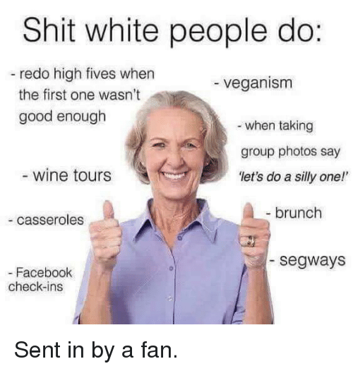 """Segway: Shit white people do:  redo high fives when  veganism  the first one wasn't  good enough  when taking  group photos say  wine tours  """"let's do a silly one!'  brunch  casseroles  Segways  Facebook  check-ins Sent in by a fan."""