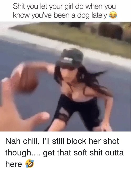 Nah Chill: Shit you let your girl do when you  know you've been a dog lately Nah chill, I'll still block her shot though.... get that soft shit outta here 🤣