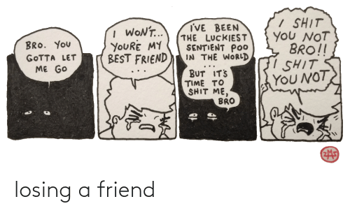 youre my best friend: / SHIT  YOU NOT  BRO!!  I SHIT  YOU NOT  I'VE BEEN  THE LUCKIEST  SENTIENT POo  IN THE WORLD  I WONT..  YOURE MY  BEST FRIEND  BRO. YoU  GOTTA LET  ME GO  BUT IT'S  TIME TO  SHIT ME,  BRO losing a friend