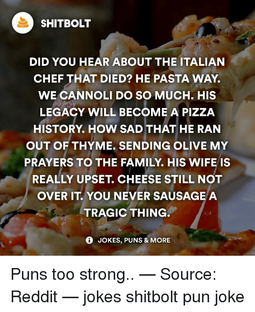 pun jokes: SHITBOLT  DID YOU HEAR ABOUT THE ITALIAN  CHEF THAT DIED? HE PASTA WAY  WE CANNOLI DO SO MUCH. HIS  LEGACY WILL BECOME A PIZZA  HISTORY. How SAD THAT HE RAN  OUT OF THYME. SENDING OLIVE MY  PRAYERS TO THE FAMILY. HIS WIFE IS  REALLY UPSET CHEESE STILL NOT  OVER IT YOU NEVER SAUSAGE A  TRAGIC THING.  JOKES, PUNS & MORE Puns too strong.. — Source: Reddit — jokes shitbolt pun joke