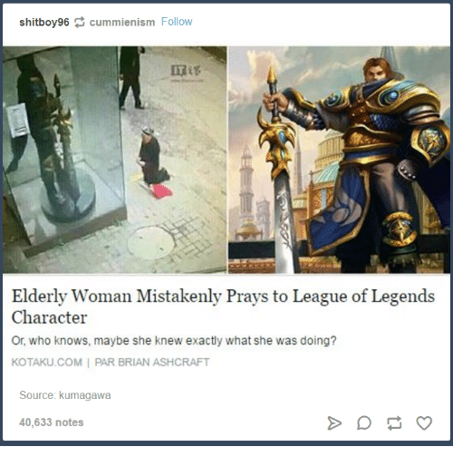 kotaku: shitboy96 cummienism Follow  Elderly Woman Mistakenly Prays to League of Legends  Character  Or, who knows, maybe she knew exactly what she was doing?  KOTAKU.COM I PAR BRIAN ASHCRAFT  Source: kumagawa  40,633 notes