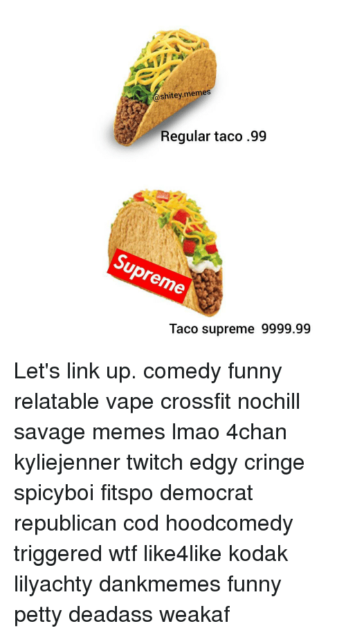 Memes, Supreme, and Twitch: shitey memes  Regular taco .99  pre  Taco supreme 9999.99 Let's link up. comedy funny relatable vape crossfit nochill savage memes lmao 4chan kyliejenner twitch edgy cringe spicyboi fitspo democrat republican cod hoodcomedy triggered wtf like4like kodak lilyachty dankmemes funny petty deadass weakaf