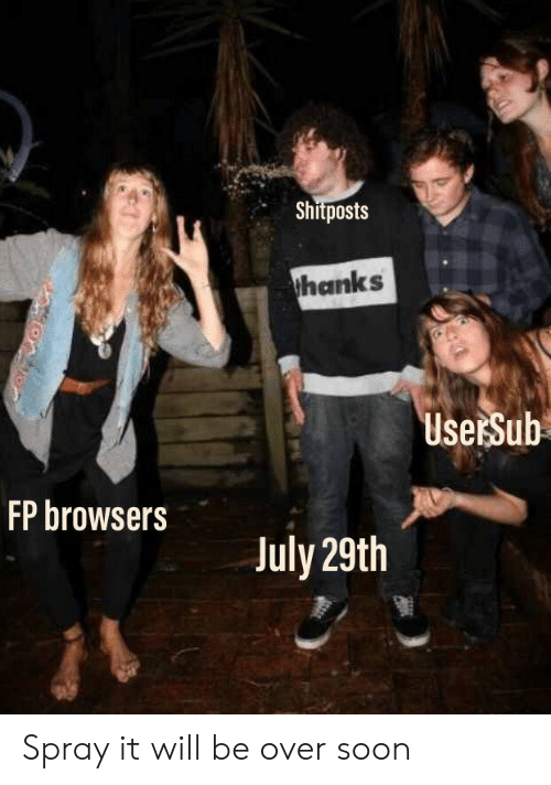 Usersub: Shitposts  thanks  UserSub  FP browsers  July 29th Spray it will be over soon