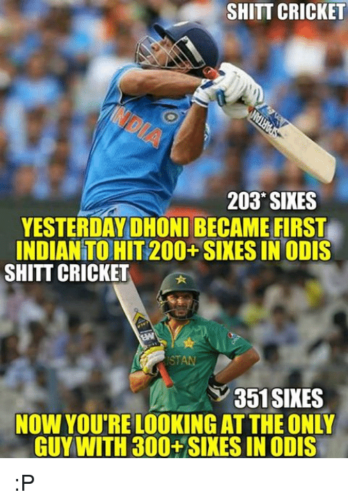 Memes, 300, and Cricket: SHITT CRICKET  203 SIXES  YESTERDAY DHONI BECAME FIRST  INDIANTO HIT 200+ SIXES IN ODIS  SHITT CRICKET  351 SIKES  NOW YOU'RE LOOKING ATTHE ONLY  GUY WITH 300+SIXES IN ODIS :P