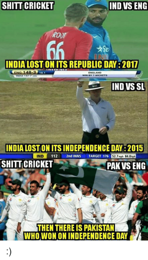 Independence Day, Memes, and Cricket: SHITT CRICKET  IND VS ENG  INDIA LOSTON ITS REPUBLIC DAY: 2017  IND VS SL  INDIA LOSTONITSINDEPENDENCE DAY: 2015  IND  112  L 2nd INNS  TARGET 176  52.7 mph 848 kph  SHITTICRICKET  PAK VSENG  THEN THERE IS PAKISTAN  WHO WON ON INDEPENDENCE DAY :)