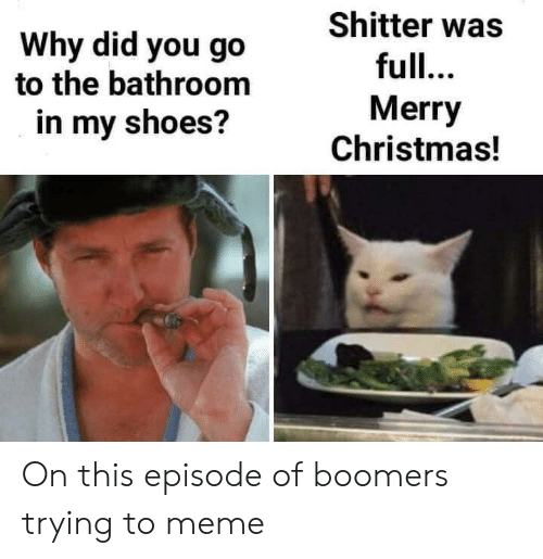 in-my-shoes: Shitter was  Why did you go  to the bathroom  full...  Merry  Christmas!  in my shoes? On this episode of boomers trying to meme